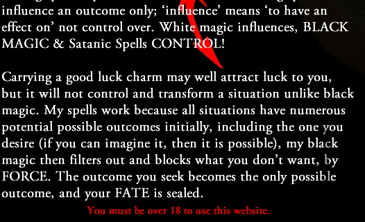 Satanic & Black Magic Spells  For a spell to work it must have complete control and dominance over a situation - this can only be achieved by casting spells capable of that, rather than casting spells that influence an outcome only; 'influence' means 'to have an effect on' not control over. White magic influences, BLACK MAGIC & Satanic Spells CONTROL!  Carrying a good luck charm may well attract luck to you, but it will not control and transform a situation unlike black magic. My spells work because all situations have numerous potential possible outcomes initially, including the one you desire (if you can imagine it, then it is possible), my black magic then filters out and blocks what you don't want, by FORCE. The outcome you seek becomes the only possible outcome, and your FATE is sealed.